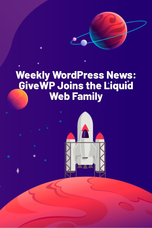 Weekly WordPress News: GiveWP Joins the Liquid Web Family